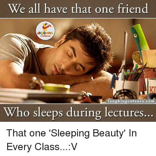 friends laughing: We all have that one friend  laughing colours.com  Who sleeps during lectures That one 'Sleeping Beauty' In Every Class...:V