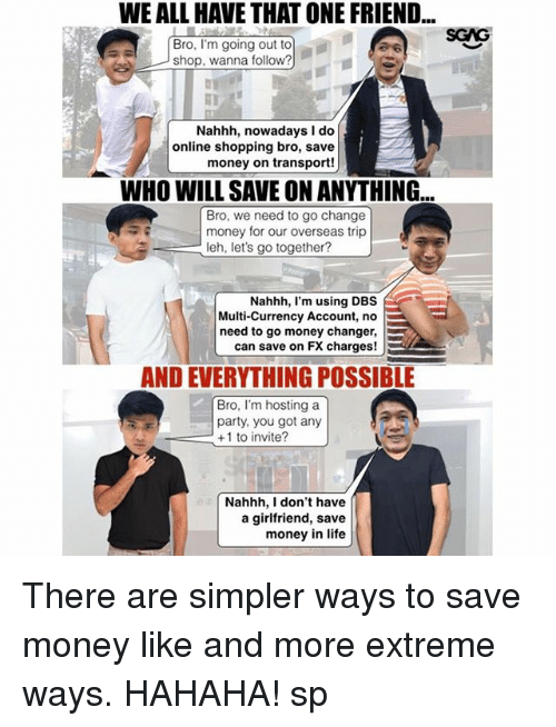 Life, Memes, and Money: WE ALL HAVE THAT ONE FRIEND  SGAG  Bro, I'm going out to  shop, wanna follow?  Nahhh, nowadays I do  money on transport!  WHO WILL SAVE ON ANYTHING.  online shopping bro, save  In  Bro, we need to go change  money for our overseas trip  leh, let's go together?  Nahhh, I'm using DBS  Multi-Currency Account, no  need to go money changer,  can save on FX charges!  AND EVERYTHING POSSIBLE  Bro, I'm hosting a  party, you got any  +1 to invite?  Nahhh, I don't have  a girlfriend, save  money in life There are simpler ways to save money like <link in bio> and more extreme ways. HAHAHA! sp