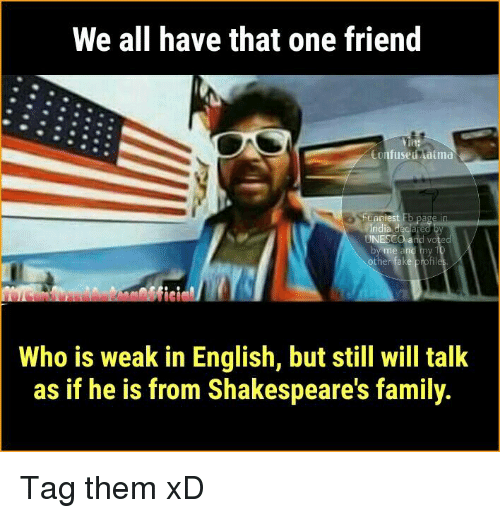 atma: We all have that one friend  tin:  Confused atma  aniest  Who is weak in English, but still will talk  as if he is from Shakespeare's family. Tag them xD