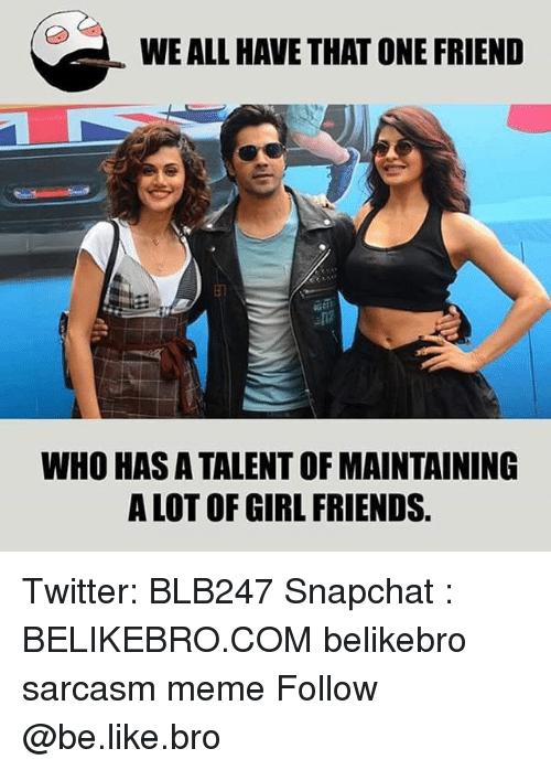 Girl Friends: WE ALL HAVE THAT ONE FRIEND  WHO HAS A TALENT OF MAINTAINING  A LOT OF GIRL FRIENDS. Twitter: BLB247 Snapchat : BELIKEBRO.COM belikebro sarcasm meme Follow @be.like.bro
