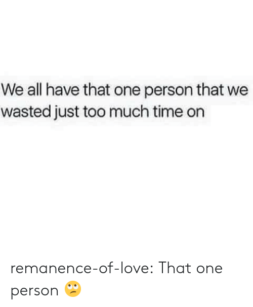 That One Person: We all have that one person that we  wasted just too much time on remanence-of-love:  That one person 🙄