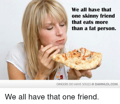 fat person: We all have that  one skinny friend  that eats more  than a fat person.  GINGERS DO HAVE SOULS DAMNLOLCOM We all have that one friend.