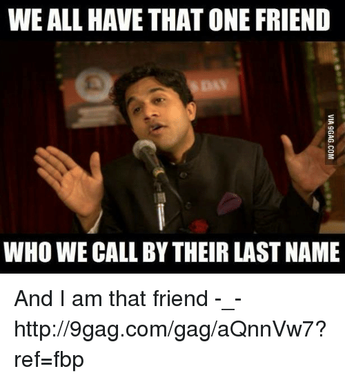 friends day: WE ALL HAVE THATONE FRIEND  DAY  WHO WECALL BY THEIR LAST NAME And I am that friend -_-  http://9gag.com/gag/aQnnVw7?ref=fbp