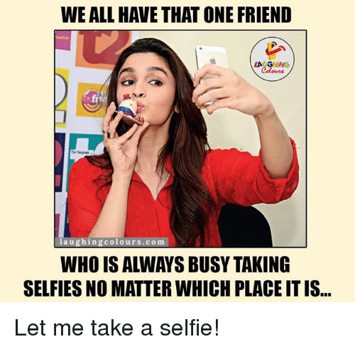 friends laughing: WE ALL HAVE THATONE FRIEND  laughing colours. co m  SELFIES NO MATTER WHICH PLACEITIS Let me take a selfie!