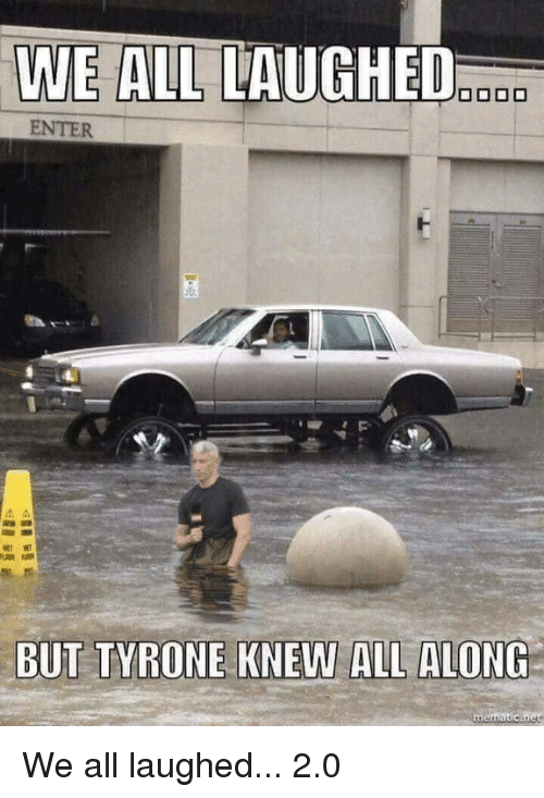 tyrone: WE ALL LAUGHED  BUT TYRONE KNEW ALL ALONG We all laughed... 2.0