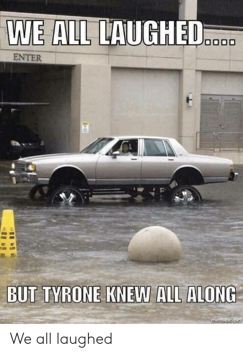 tyrone: WE ALL LAUGHED  ENTER  BUT TYRONE KNEW ALL ALONG  mematic We all laughed