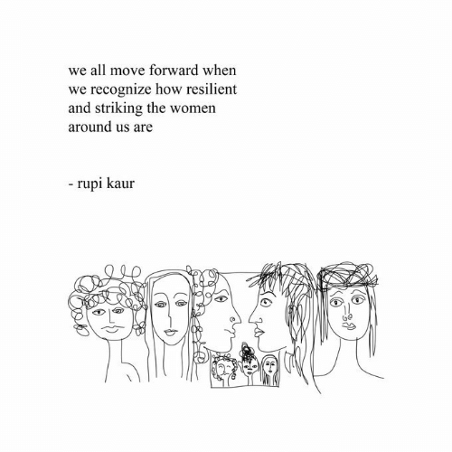 recognize: we all move forward when  we recognize how resilient  and striking the women  around us are  - rupi kaur