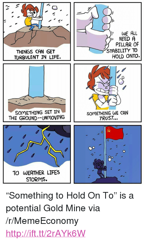 """Turbulent: WE ALL  """" NEED A  THINGS CAN GET  TURBULENT IN LIFE.  PILLAR OF  STABILITY TO  HOLD ONTO.  SOMETHING SET IN  THE GROUND--UNmOVING  SOMETHING WE CAN  TRUST...  TO WEATHER LIFES  STORMS. <p>&ldquo;Something to Hold On To&rdquo; is a potential Gold Mine via /r/MemeEconomy <a href=""""http://ift.tt/2rAYk6W"""">http://ift.tt/2rAYk6W</a></p>"""