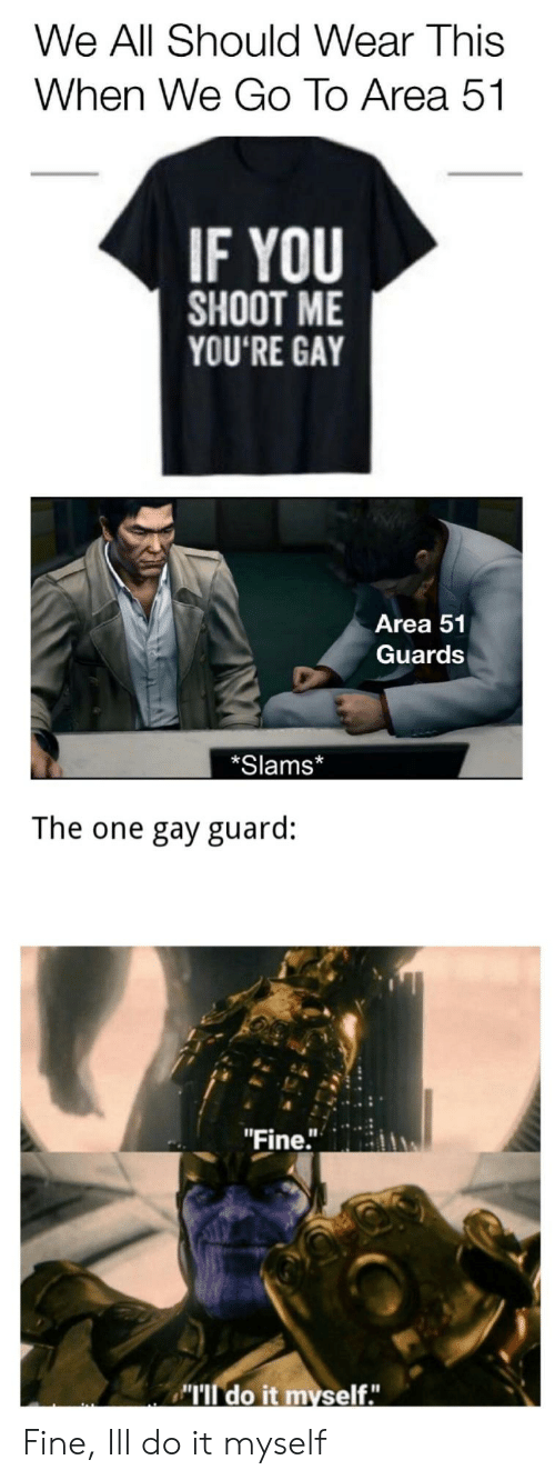 """Slams: We All Should Wear This  When We Go To Area 51  IF YOU  SHOOT ME  YOU'RE GAY  Area 51  Guards  *Slams*  The one gay guard:  """"Fine.""""  MIl do it myself."""" Fine, Ill do it myself"""