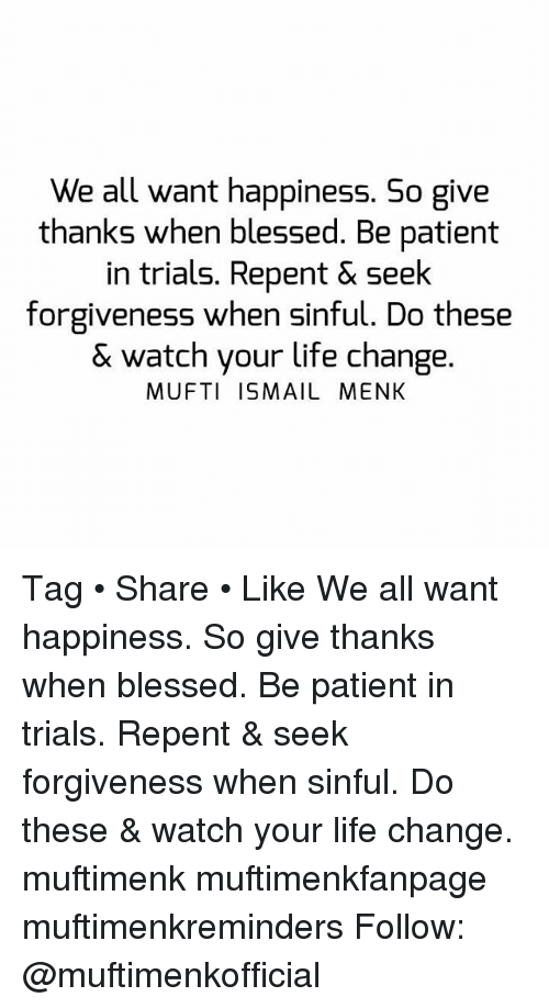 Life Change: We all want happiness. So give  thanks when blessed. Be patient  in trials. Repent & Seek  forgiveness when sinful. Do these  & watch your life change.  MUFTI ISMAIL MENK Tag • Share • Like We all want happiness. So give thanks when blessed. Be patient in trials. Repent & seek forgiveness when sinful. Do these & watch your life change. muftimenk muftimenkfanpage muftimenkreminders Follow: @muftimenkofficial