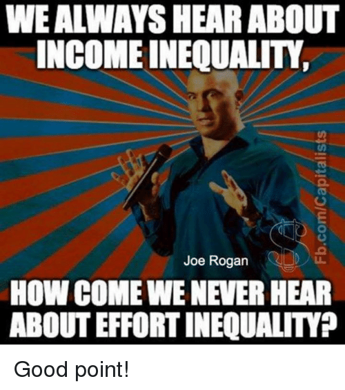 Joe Rogan: WE ALWAYS HEAR ABOUT  INCOME INEQUALITY  Joe Rogan  HOW COME WE NEVER HEAR  ABOUT EFFORT INEQUALITY? Good point!