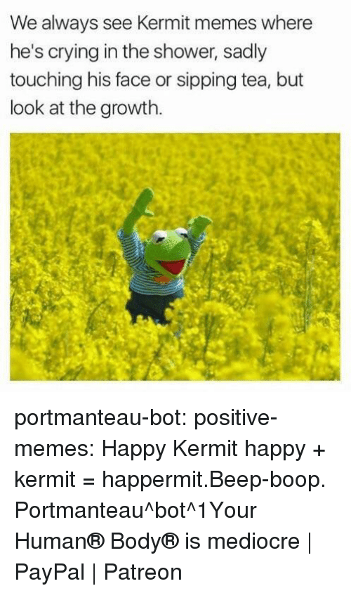 sipping tea: We always see Kermit memes where  he's crying in the shower, sadly  touching his face or sipping tea, but  look at the growth portmanteau-bot:  positive-memes:  Happy Kermit  happy + kermit = happermit.Beep-boop. Portmanteau^bot^1Your Human® Body® is mediocre | PayPal | Patreon