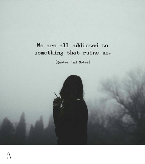 Addicted, Quotes, and All: We are all addicted to  something that ruins us.  (Quotes 'nd Notes :\