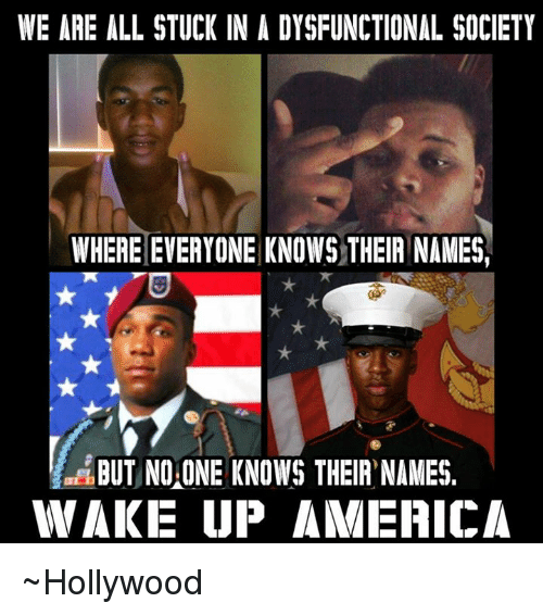 wake up america: WE ARE ALL STUCK IN A DYSFUNCTIONAL SOCIETY  WHERE EVERYONE KNOWS THEIR NAMES  BUT NO ONE KNOWS THEIR NAMES.  WAKE UP AMERICA ~Hollywood