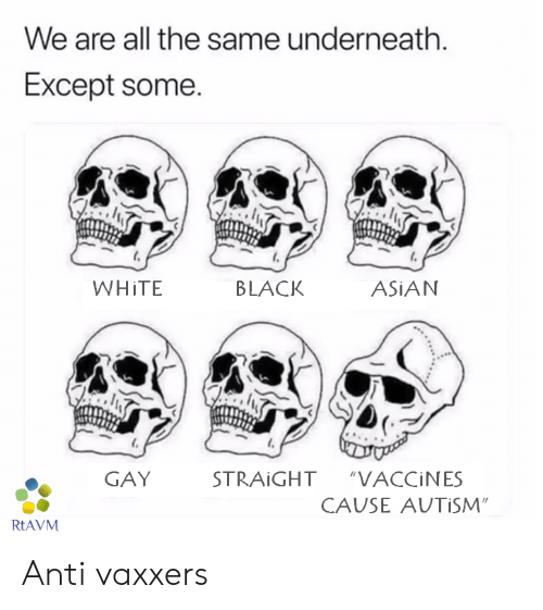 """asian gay: We are all the same underneath  Except some.  WHITE  BLACK  ASIAN  GAY  STRAIGHT  """"VACCINES  CAUSE AUTISM""""  RTAVM Anti vaxxers"""