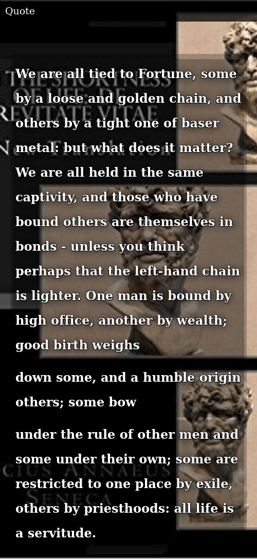 Life, Good, and Humble: We are all tied to Fortune, some by a loose and golden chain, and others by a tight one of baser metal: but what does it matter? We are all held in the same captivity, and those who have bound others are themselves in bonds - unless you think perhaps that the left-hand chain is lighter. One man is bound by high office, another by wealth; good birth weighs down some, and a humble origin others; some bow under the rule of other men and some under their own; some are restricted to one place by exile, others by priesthoods: all life is a servitude.