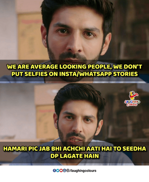 Whatsapp, Indianpeoplefacebook, and Looking: WE ARE AVERAGE LOOKING PEOPLE, WE DON'T  PUT SELFIES ON INSTA/WHATSAPP STORIES  AUGHING  HAMARI PIC JAB BHI ACHCHI AATI HAI TO SEEDHA  DP LAGATE HAIN  0OOO/laughingcolours