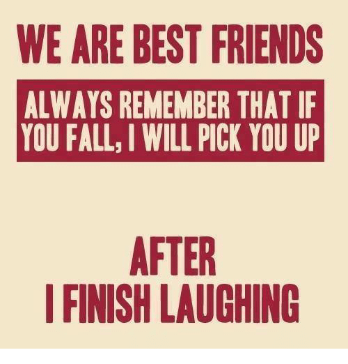 bests: WE ARE BEST FRIENDS  ALWAYS REMEMBER THAT IF  YOU FALL, IWILL PICK YOU UP  AFTER  FINISH LAUGHING