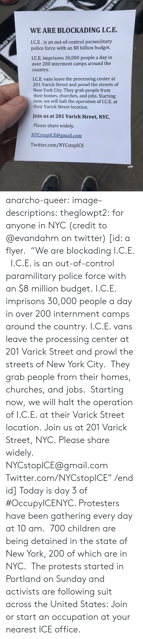 "Children, New York, and Police: WE ARE BLOCKADING I.C.E.  I.C.E.is an out-of-control paramilitary  police force with an $8 billion budget.  I.C.E. imprisons 30,000 people a day in  over 200 interment camps around the  country  I.C.E. vans leave the processing center at  201 Varick Street and prowl the streets of  New York City. They grab people from  their homes, churches, and jobs. Starting  now, we will halt the operation of I.C.E. at  their Varick Street location.  Join us at 201 Varick Street, NYC.  Please share widely.  NYCstopICE@gmail.com  Twitter.com/NYCstopICE anarcho-queer: image–descriptions:  theglowpt2: for anyone in NYC (credit to @evandahm on twitter) [id: a flyer.  ""We are blockading I.C.E.   I.C.E. is an out-of-control paramilitary police force with an $8 million budget. I.C.E. imprisons 30,000 people a day in over 200 internment camps around the country. I.C.E. vans leave the processing center at 201 Varick Street and prowl the streets of New York City.  They grab people from their homes, churches, and jobs.  Starting now, we will halt the operation of I.C.E. at their Varick Street location. Join us at 201 Varick Street, NYC. Please share widely. NYCstopICE@gmail.com Twitter.com/NYCstopICE"" /end id]  Today is day 3 of #OccupyICENYC. Protesters have been gathering every day at 10 am.  700 children are being detained in the state of New York, 200 of which are in NYC.  The protests started in Portland on Sunday and activists are following suit across the United States: Join or start an occupation at your nearest ICE office."