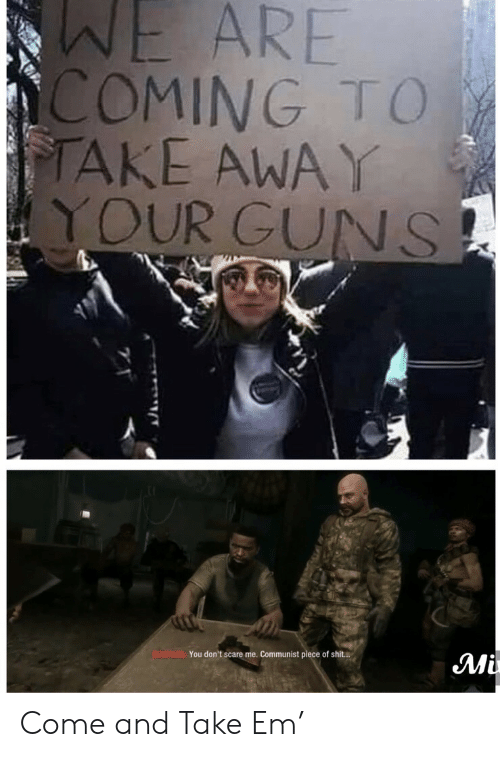 Piece of Shit: WE ARE  COMING TO  TAKE AWAY  YOUR GUNS  BOWMAN You don't scare me. Communist piece of shit..  Mi Come and Take Em'