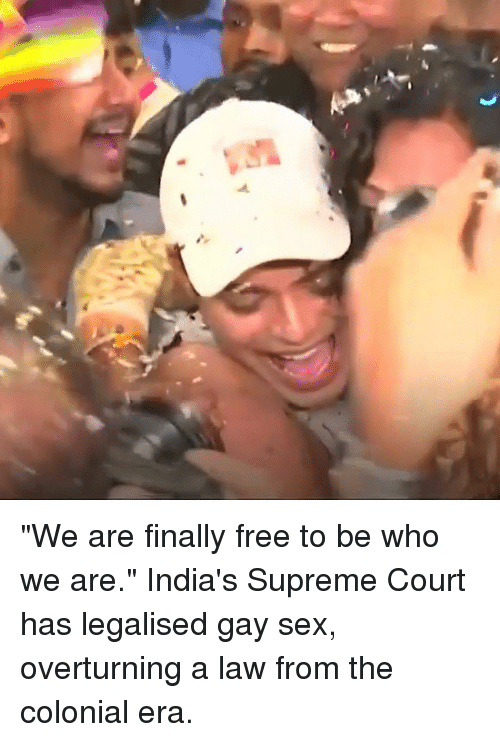 """gay sex: """"We are finally free to be who we are.""""  India's Supreme Court has legalised gay sex, overturning a law from the colonial era."""