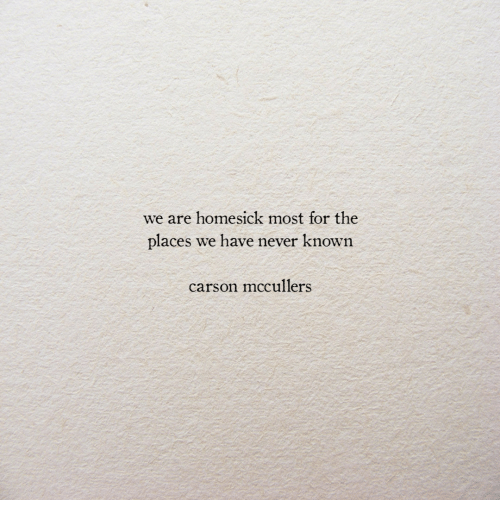 Homesick: we are homesick most for the  places we have never known  carson mccullers