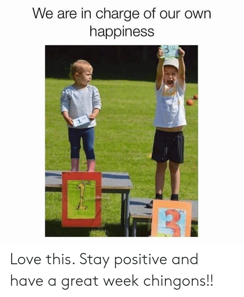 In Charge: We are in charge of our own  happiness  rd  1. Love this. Stay positive and have a great week chingons!!
