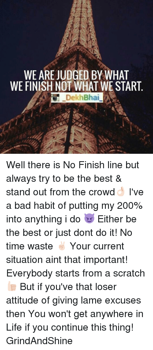 Just Dont Do It: WE ARE JUDGED BY WHAT  WE FINISH NOT WHAT WE START  Dekh Bhai Well there is No Finish line but always try to be the best & stand out from the crowd👌🏻 I've a bad habit of putting my 200% into anything i do 😈 Either be the best or just dont do it! No time waste ✌🏻 Your current situation aint that important! Everybody starts from a scratch 👍🏻 But if you've that loser attitude of giving lame excuses then You won't get anywhere in Life if you continue this thing! GrindAndShine