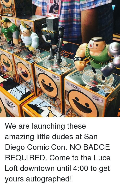 autographed: We are launching these amazing little dudes at San Diego Comic Con. NO BADGE REQUIRED. Come to the Luce Loft downtown until 4:00 to get yours autographed!