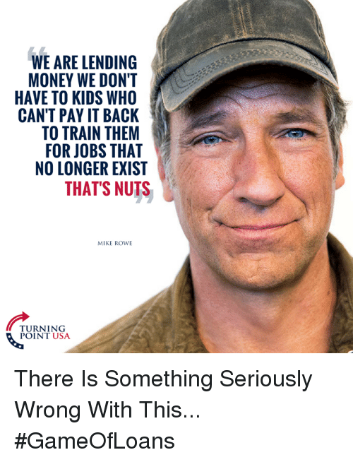 Memes, Money, and Jobs: WE ARE LENDING  MONEY WE DON'T  HAVE TO KIDS WHO  CAN'T PAY IT BACK  TO TRAIN THEM  FOR JOBS THAT  NO LONGER EXIST  THAT'S NUTS  MIKE ROWE  TURNING  POINT USA There Is Something Seriously Wrong With This... #GameOfLoans