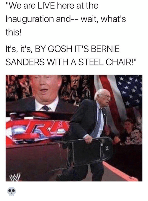 """steel chair: """"We are LIVE here at the  Inauguration and-- wait, what's  this!  It's, it's, BY GOSH IT'S BERNIE  SANDERS WITH A STEEL CHAIR!"""" 💀"""