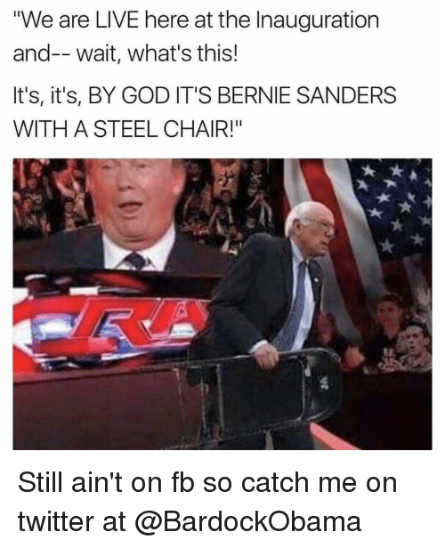 """steel chair: """"We are LIVE here at the Inauguration  and-- wait, what's this!  It's, it's, BY GOD IT'S BERNIE SANDERS  WITH A STEEL CHAIR!"""" Still ain't on fb so catch me on twitter at @BardockObama"""