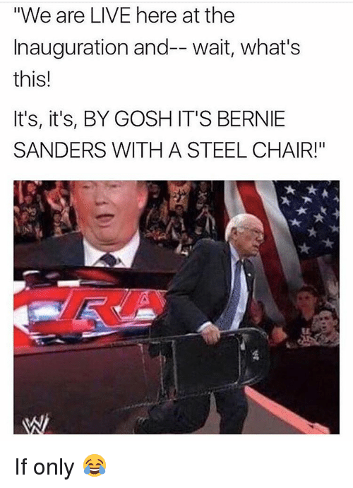 """steel chair: """"We are LIVE here at the  Inauguration and-- wait, what's  this!  It's, it's, BY GOSH IT'S BERNIE  SANDERS WITH A STEEL CHAIR!"""" If only 😂"""