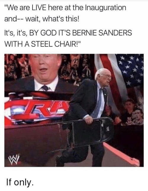 """steel chair: """"We are LIVE here at the Inauguration  and-- wait, what's this!  It's, it's, BY GOD IT'S BERNIE SANDERS  WITH A STEEL CHAIR!"""" If only."""
