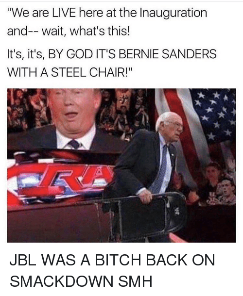 """steel chair: """"We are LIVE here at the Inauguration  and-- wait, what's this!  It's, it's, BY GOD IT'S BERNIE SANDERS  WITH A STEEL CHAIR!"""" JBL WAS A BITCH BACK ON SMACKDOWN SMH"""