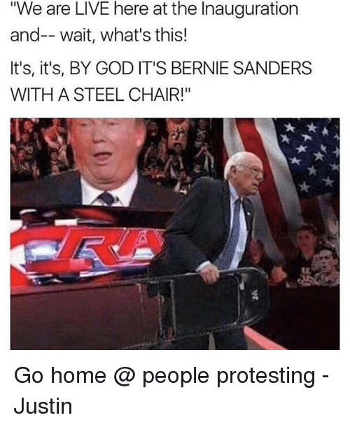 """steel chair: """"We are LIVE here at the Inauguration  and-- wait, what's this!  It's, it's, BY GOD IT'S BERNIE SANDERS  WITH A STEEL CHAIR!"""" Go home @ people protesting - Justin"""