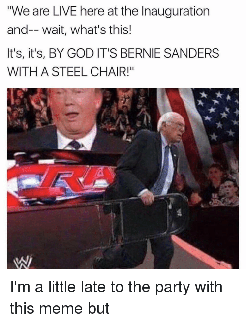 """steel chair: """"We are LIVE here at the Inauguration  and-- wait, what's this!  It's, it's, BY GOD IT'S BERNIE SANDERS  WITH A STEEL CHAIR!"""" I'm a little late to the party with this meme but"""