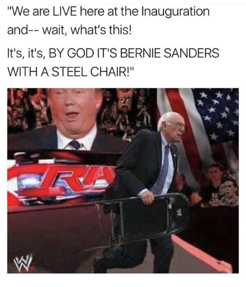 """steel chair: """"We are LIVE here at the Inauguration  and-- wait, what's this!  It's, it's, BY GOD IT'S BERNIE SANDERS  WITH A STEEL CHAIR!"""""""