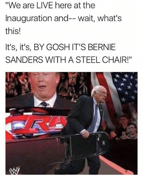 """steel chair: """"We are LIVE here at the  Inauguration and-- wait, what's  this!  It's, it's, BY GOSH IT'S BERNIE  SANDERS WITH A STEEL CHAIR!"""""""
