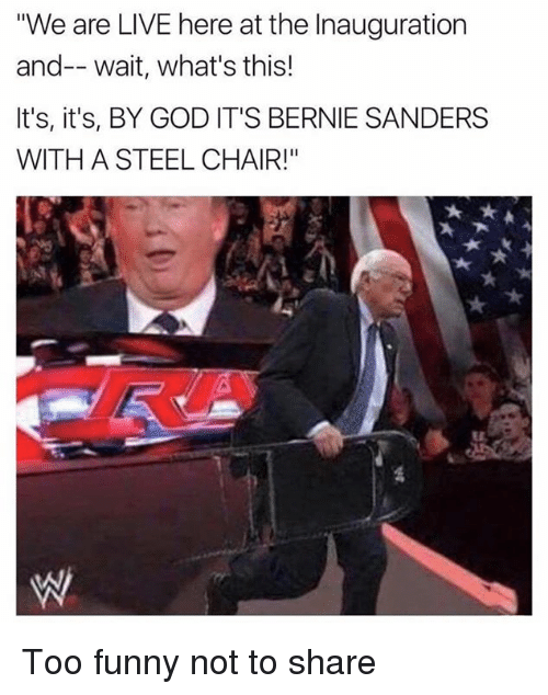 """steel chair: We are LIVE here at the Inauguration  and-- wait, what's this!  It's, it's, BY GOD IT'S BERNIE SANDERS  WITH A STEEL CHAIR!"""" Too funny not to share"""