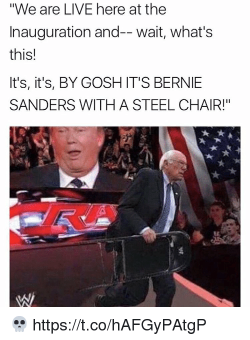 """steel chair: """"We are LIVE here at the  Inauguration and-- wait, what's  this!  It's, it's, BY GOSH IT'S BERNIE  SANDERS WITH A STEEL CHAIR!"""" 💀 https://t.co/hAFGyPAtgP"""