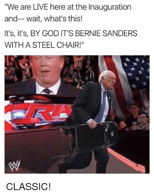 """steel chair: """"We are LIVE here at the Inauguration  and-- wait, what's this!  It's, it's, BY GOD IT'S BERNIE SANDERS  WITH A STEEL CHAIR!"""" CLASSIC!"""