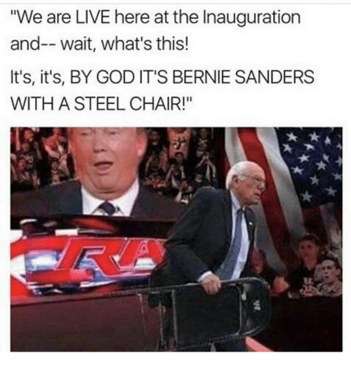 """steel chair: We are LIVE here at the Inauguration  and-- wait, what's this!  It's, it's, BY GOD IT'S BERNIE SANDERS  WITH A STEEL CHAIR!"""""""