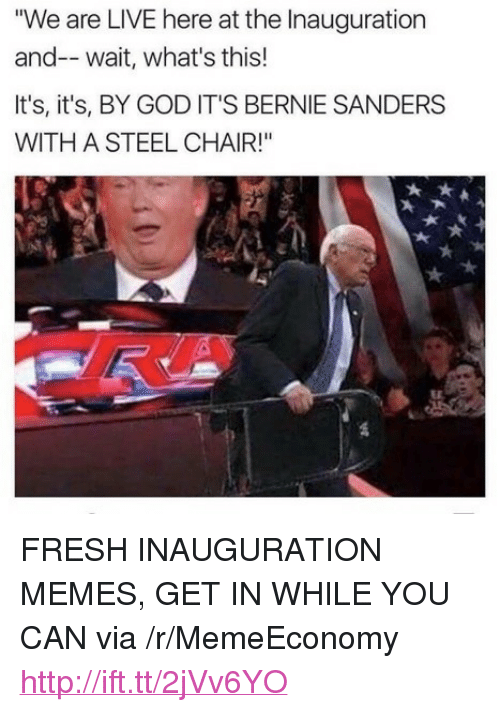 """steel chair: """"We are LIVE here at the Inauguration  and-- wait, what's this!  It's, it's, BY GOD IT'S BERNIE SANDERS  WITH A STEEL CHAIR!"""" <p>FRESH INAUGURATION MEMES, GET IN WHILE YOU CAN via /r/MemeEconomy <a href=""""http://ift.tt/2jVv6YO"""">http://ift.tt/2jVv6YO</a></p>"""