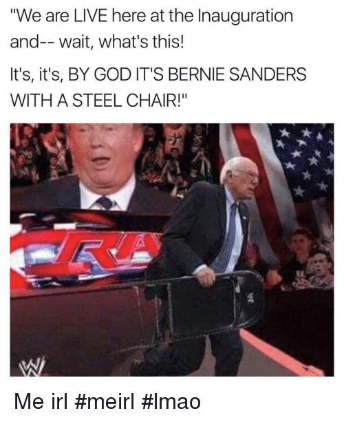 """steel chair: """"We are LIVE here at the Inauguration  and-- wait, what's this!  It's, it's, BY GOD IT'S BERNIE SANDERS  WITH A STEEL CHAIR!"""" Me irl #meirl #lmao"""