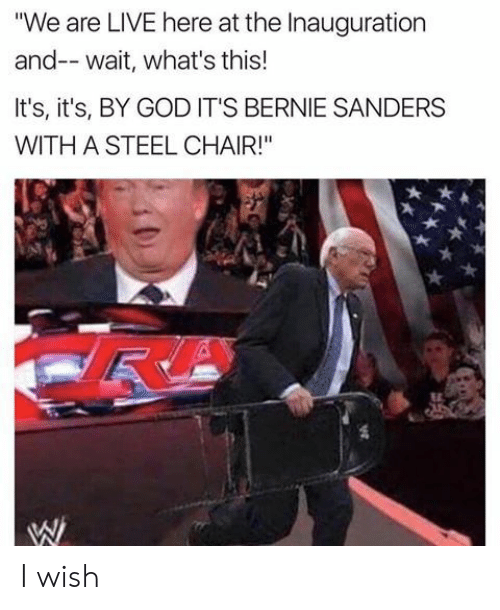 """steel chair: """"We are LIVE here at the Inauguration  and-- wait, what's this!  It's, it's, BY GOD IT'S BERNIE SANDERS  WITH A STEEL CHAIR!"""" I wish"""