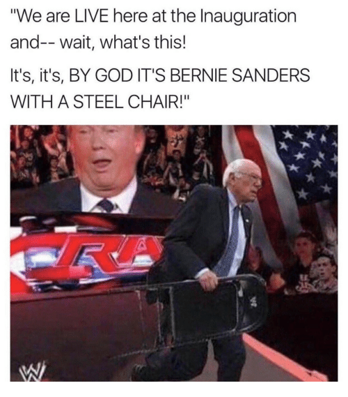 """steel chair: """"We are LIVE here at the Inauguration  and--wait, what's this!  It's, it's, BY GOD IT'S BERNIE SANDERS  WITH A STEEL CHAIR!"""""""