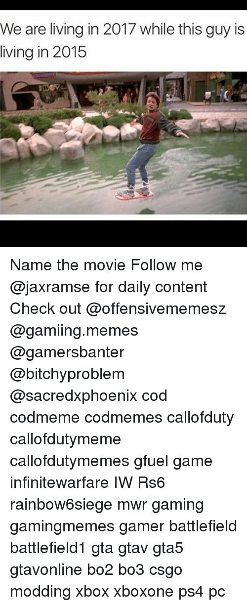 Bo3: We are living in 2017 while this guy is  living in 2015 Name the movie Follow me @jaxramse for daily content Check out @offensivememesz @gamiing.memes @gamersbanter @bitchyproblem @sacredxphoenix cod codmeme codmemes callofduty callofdutymeme callofdutymemes gfuel game infinitewarfare IW Rs6 rainbow6siege mwr gaming gamingmemes gamer battlefield battlefield1 gta gtav gta5 gtavonline bo2 bo3 csgo modding xbox xboxone ps4 pc