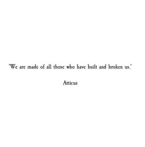 atticus: We are made of all those who have built and broken us.  Atticus