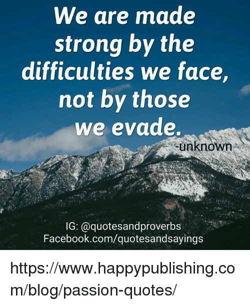 Facebook, Blog, and facebook.com: We are made  strong by the  difficulties we face,  not by those  we evade.  unknown  IG: @quotesandproverbs  Facebook.com/quotesandsayings https://www.happypublishing.com/blog/passion-quotes/